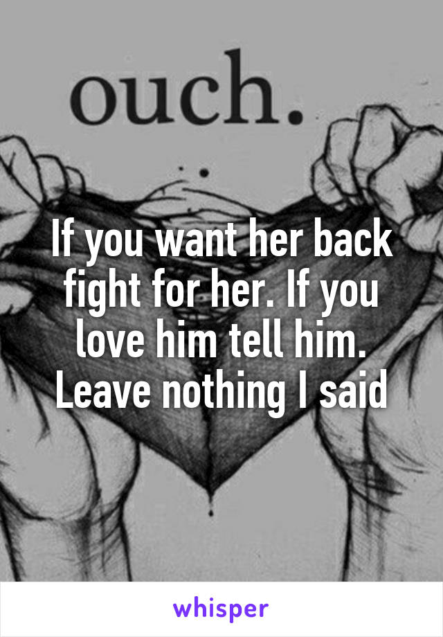 If you want her back fight for her. If you love him tell him. Leave nothing I said