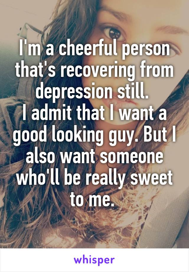 I'm a cheerful person that's recovering from depression still.  I admit that I want a good looking guy. But I also want someone who'll be really sweet to me.