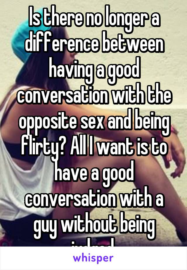 Is there no longer a difference between having a good conversation with the opposite sex and being flirty? All I want is to have a good conversation with a guy without being judged.