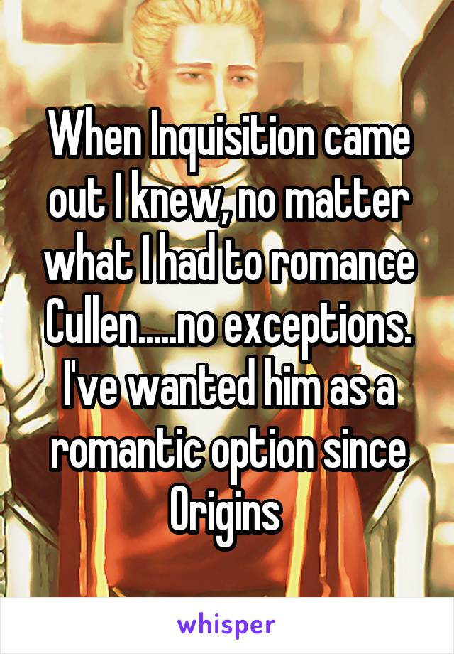 When Inquisition came out I knew, no matter what I had to romance Cullen.....no exceptions. I've wanted him as a romantic option since Origins