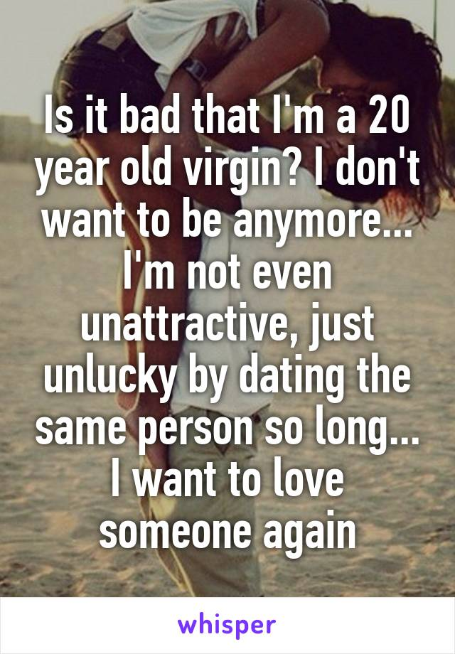 Is it bad that I'm a 20 year old virgin? I don't want to be anymore... I'm not even unattractive, just unlucky by dating the same person so long... I want to love someone again