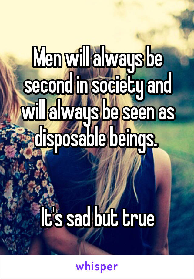 Men will always be second in society and will always be seen as disposable beings.    It's sad but true