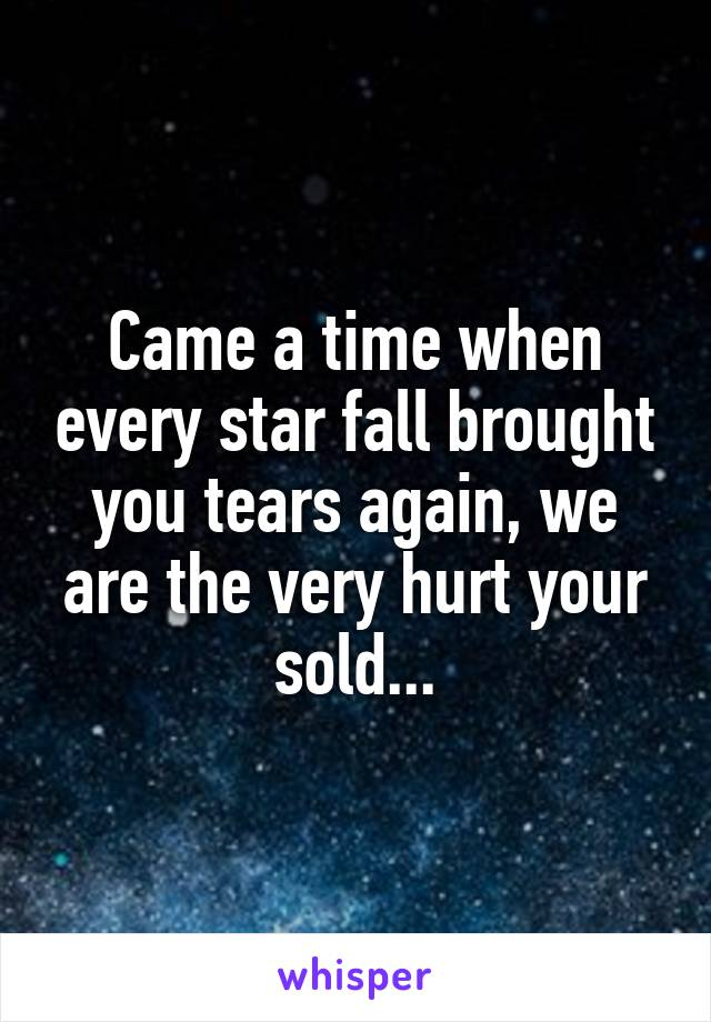 Came a time when every star fall brought you tears again, we are the very hurt your sold...