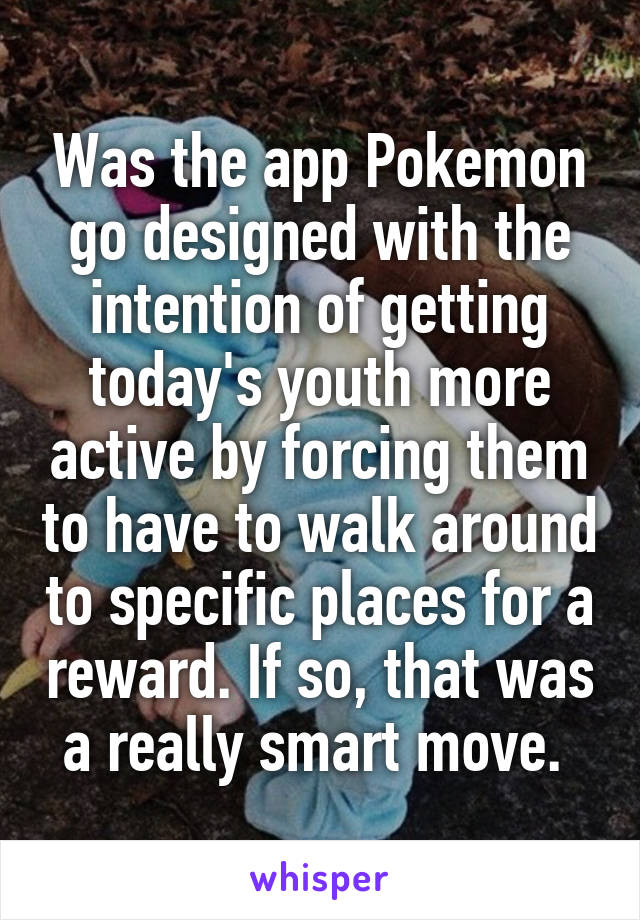 Was the app Pokemon go designed with the intention of getting today's youth more active by forcing them to have to walk around to specific places for a reward. If so, that was a really smart move.