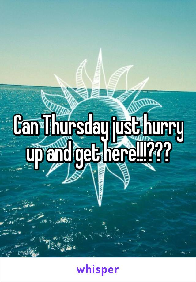 Can Thursday just hurry up and get here!!!???