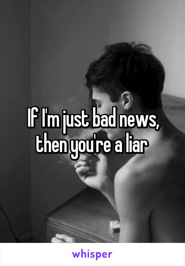 If I'm just bad news, then you're a liar