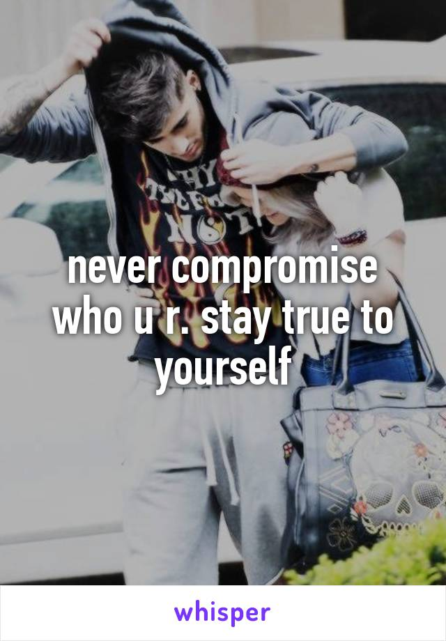 never compromise who u r. stay true to yourself
