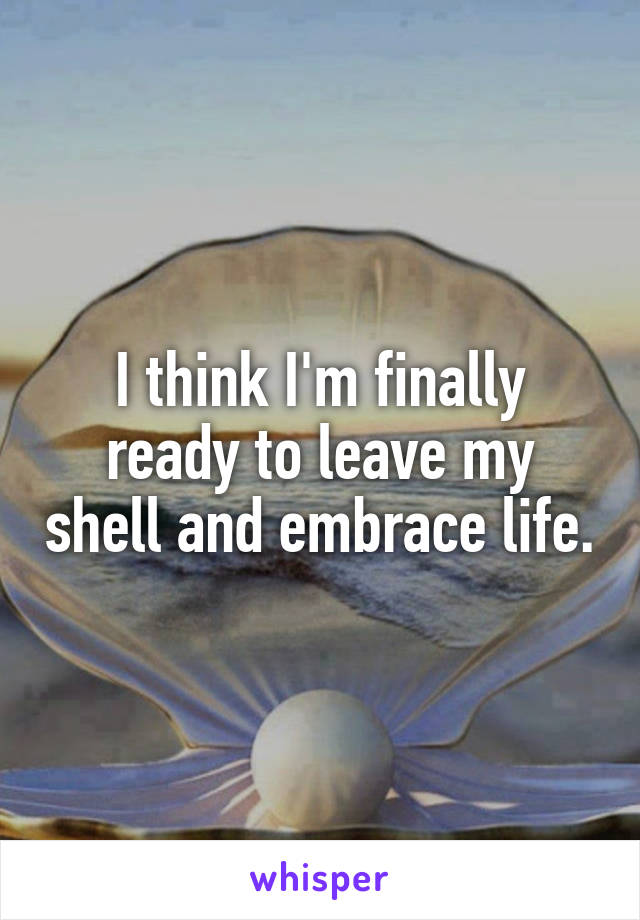 I think I'm finally ready to leave my shell and embrace life.