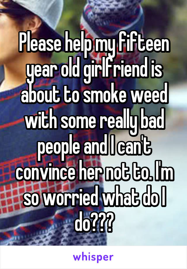 Please help my fifteen year old girlfriend is about to smoke weed with some really bad people and I can't convince her not to. I'm so worried what do I do???