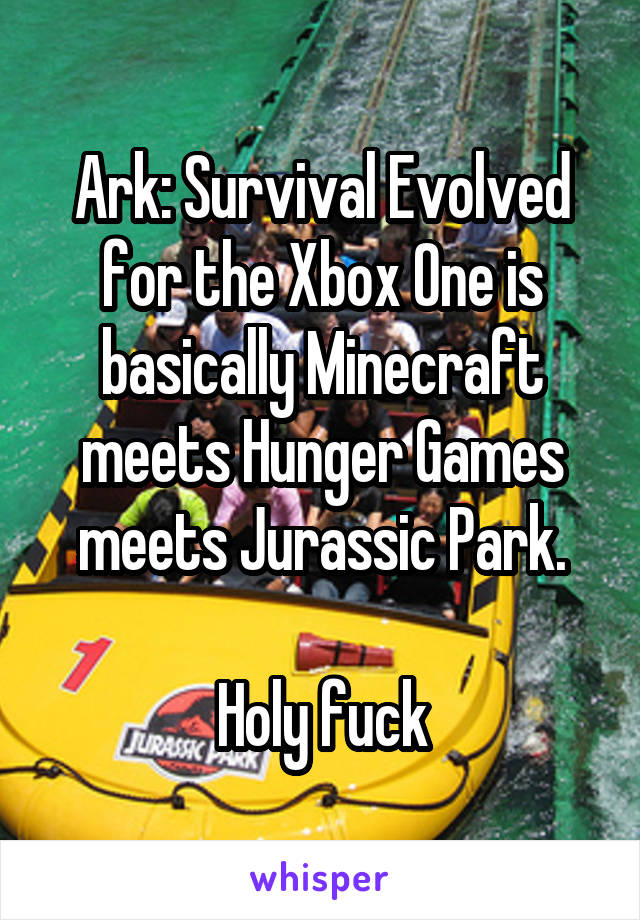 Ark: Survival Evolved for the Xbox One is basically Minecraft meets Hunger Games meets Jurassic Park.  Holy fuck