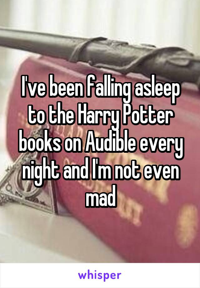 I've been falling asleep to the Harry Potter books on Audible every night and I'm not even mad