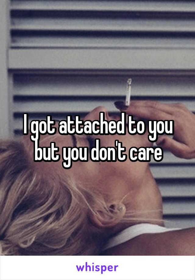 I got attached to you but you don't care