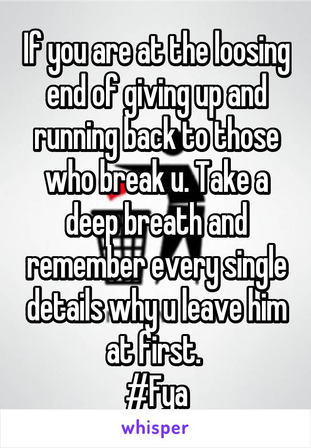 If you are at the loosing end of giving up and running back to those who break u. Take a deep breath and remember every single details why u leave him at first.  #Fya