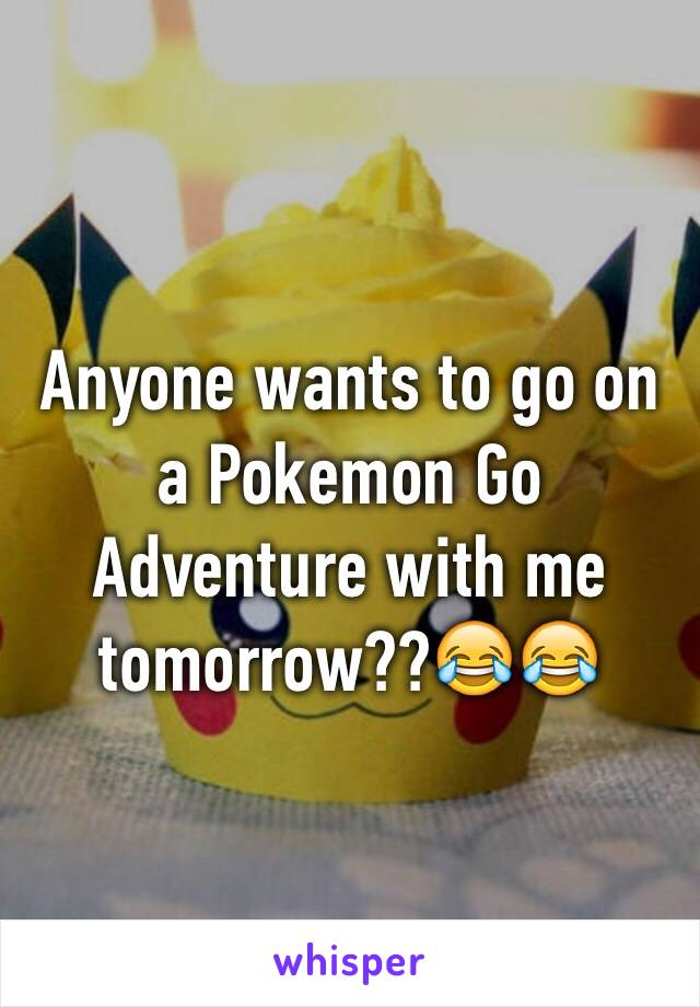 Anyone wants to go on a Pokemon Go Adventure with me tomorrow??😂😂
