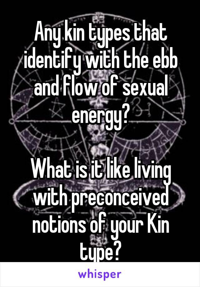 Any kin types that identify with the ebb and flow of sexual energy?  What is it like living with preconceived notions of your Kin type?