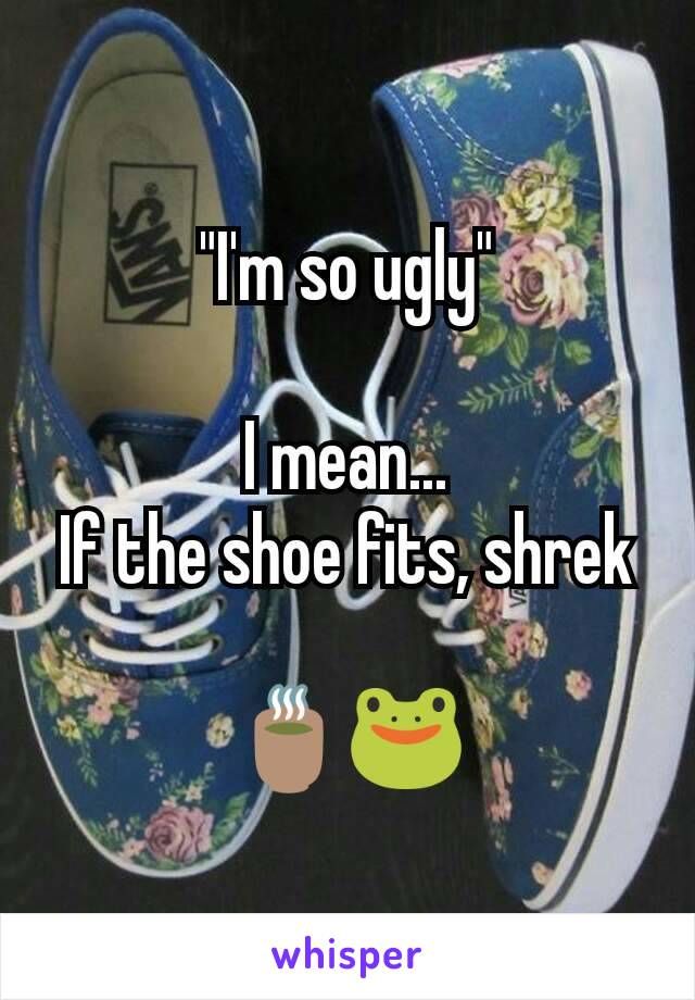 """I'm so ugly""  I mean... If the shoe fits, shrek  🍵🐸"
