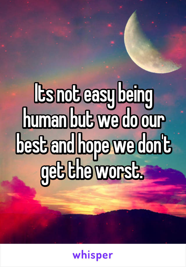 Its not easy being human but we do our best and hope we don't get the worst.