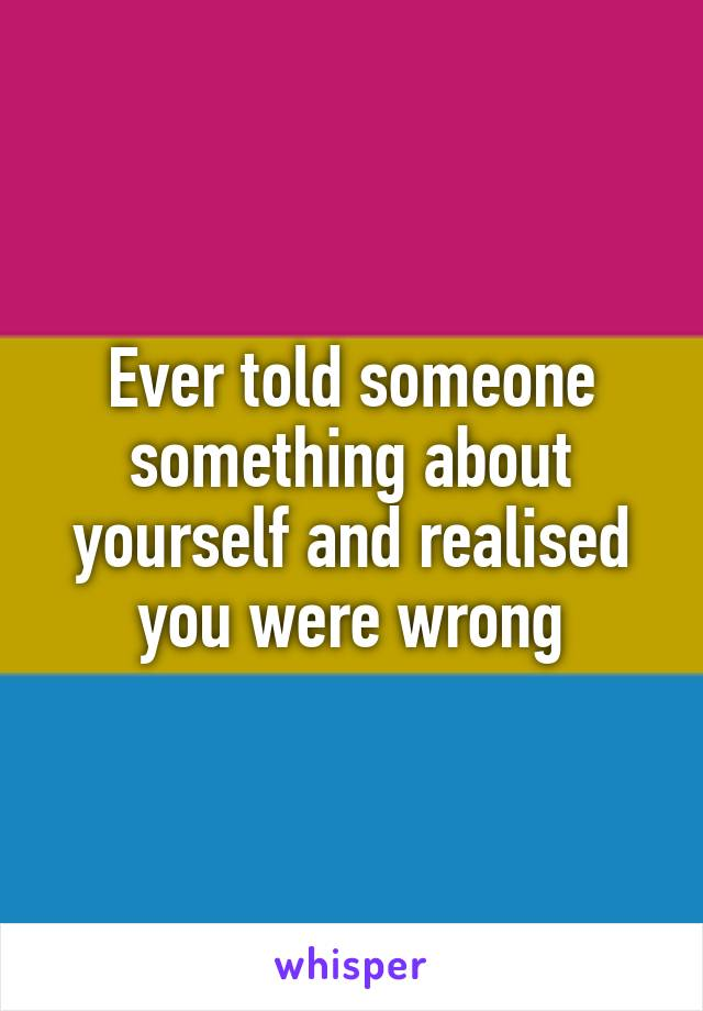 Ever told someone something about yourself and realised you were wrong