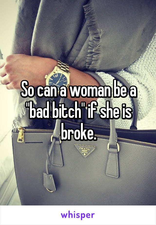 "So can a woman be a ""bad bitch"" if she is broke."