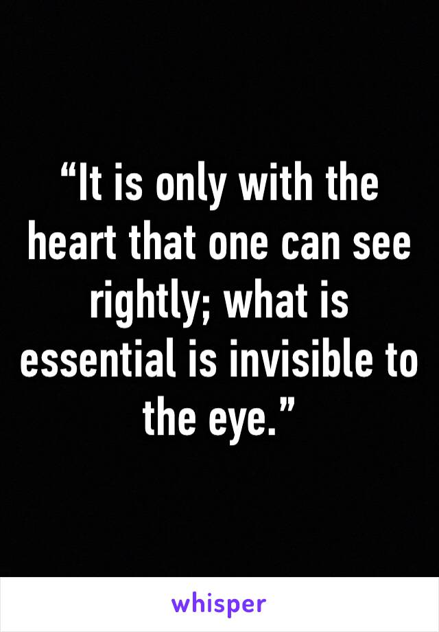 """""""It is only with the heart that one can see rightly; what is essential is invisible to the eye."""""""