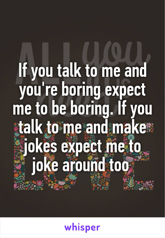 If you talk to me and you're boring expect me to be boring. If you talk to me and make jokes expect me to joke around too