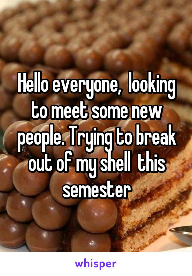 Hello everyone,  looking to meet some new people. Trying to break out of my shell  this semester