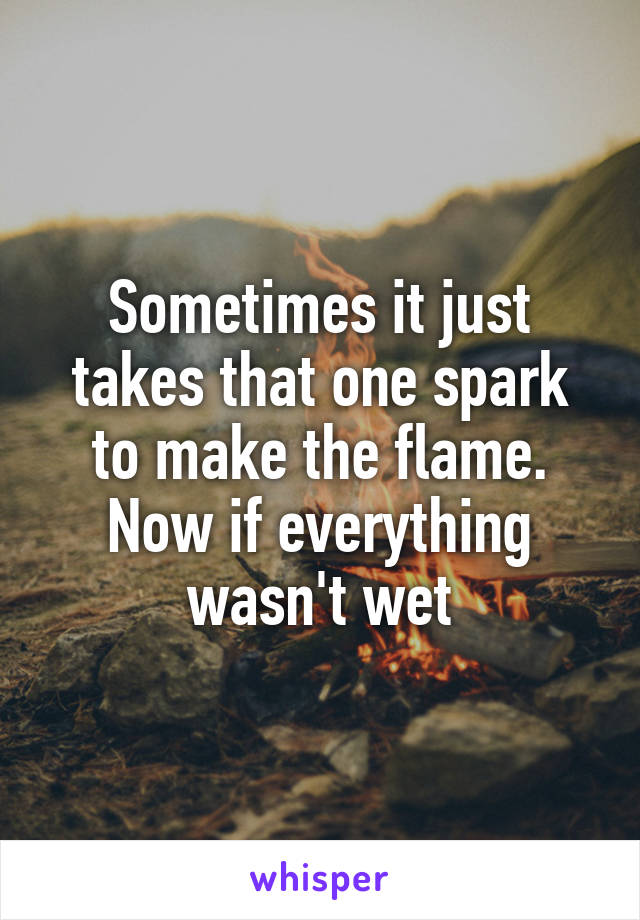 Sometimes it just takes that one spark to make the flame. Now if everything wasn't wet