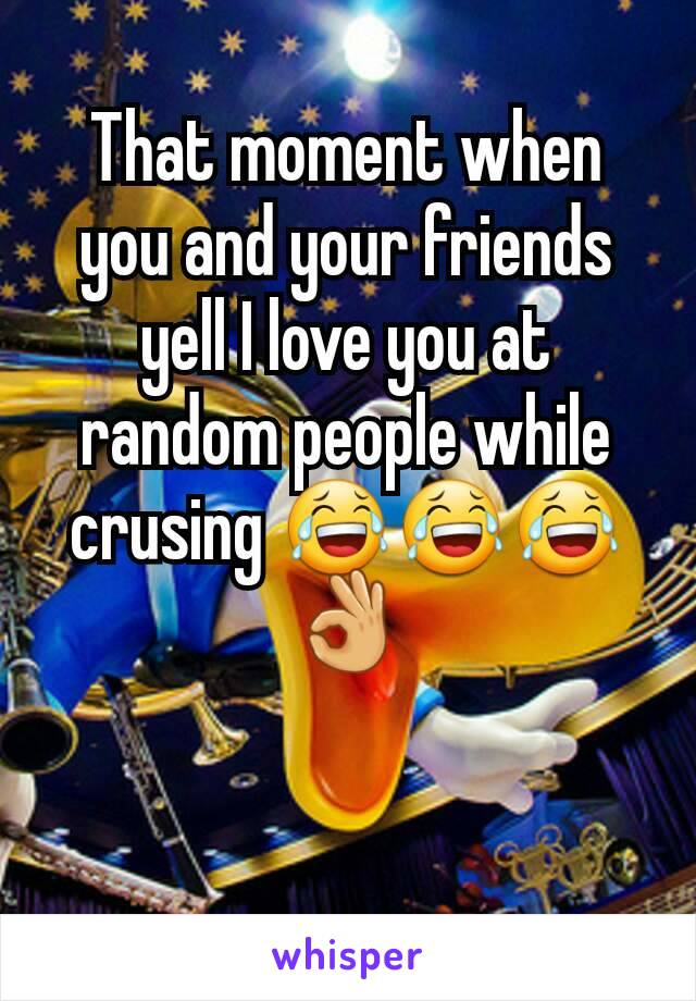That moment when you and your friends yell I love you at random people while crusing 😂😂😂👌