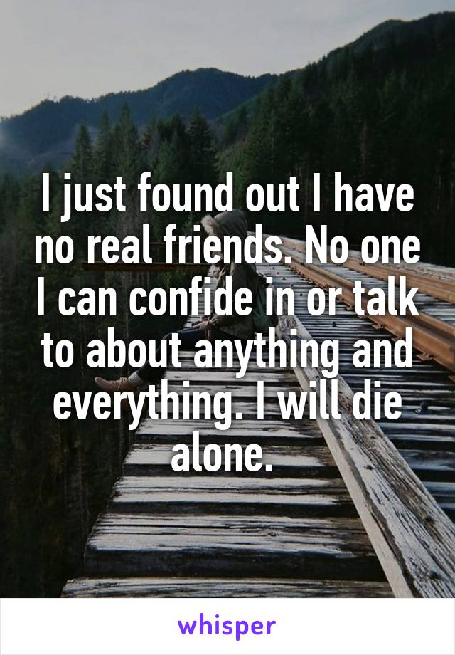I just found out I have no real friends. No one I can confide in or talk to about anything and everything. I will die alone.
