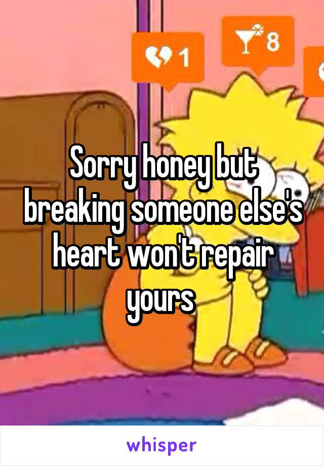 Sorry honey but breaking someone else's heart won't repair yours