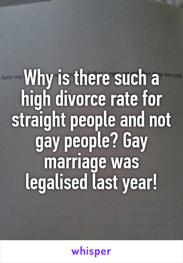 Why is there such a high divorce rate for straight people and not gay people? Gay marriage was legalised last year!