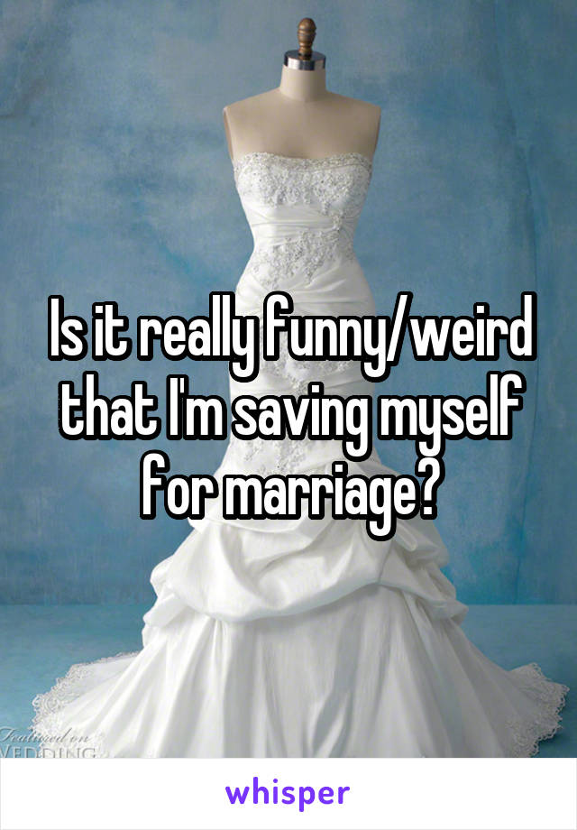 Is it really funny/weird that I'm saving myself for marriage?