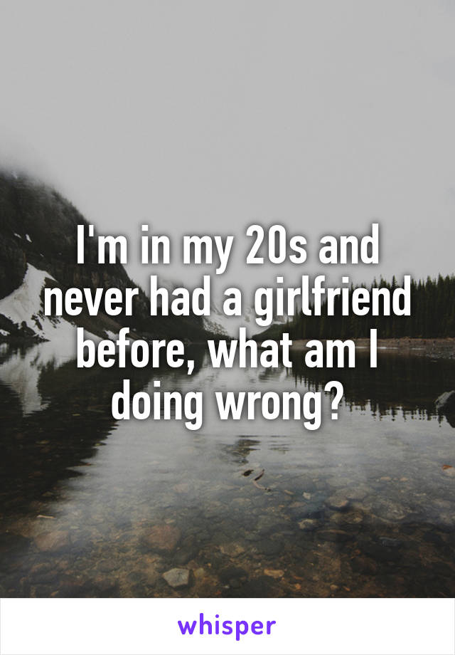 I'm in my 20s and never had a girlfriend before, what am I doing wrong?
