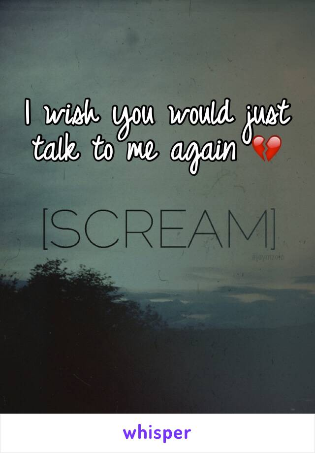 I wish you would just talk to me again 💔