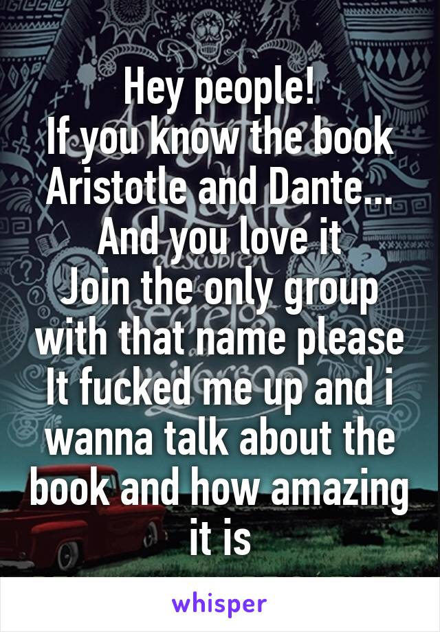 Hey people! If you know the book Aristotle and Dante... And you love it Join the only group with that name please It fucked me up and i wanna talk about the book and how amazing it is