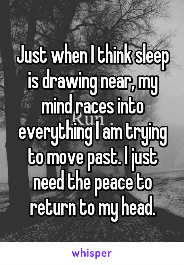 Just when I think sleep is drawing near, my mind races into everything I am trying to move past. I just need the peace to return to my head.