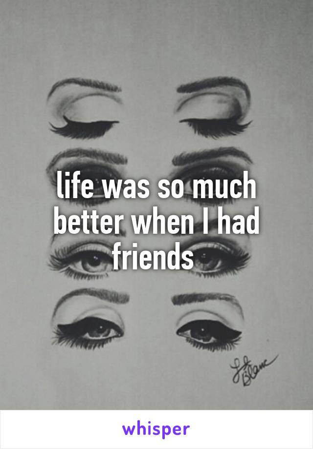 life was so much better when I had friends