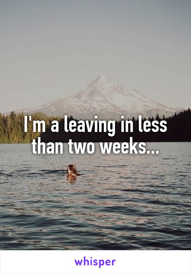 I'm a leaving in less than two weeks...