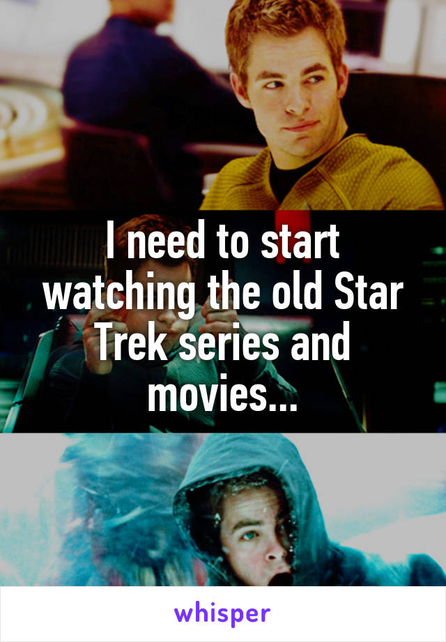 I need to start watching the old Star Trek series and movies...