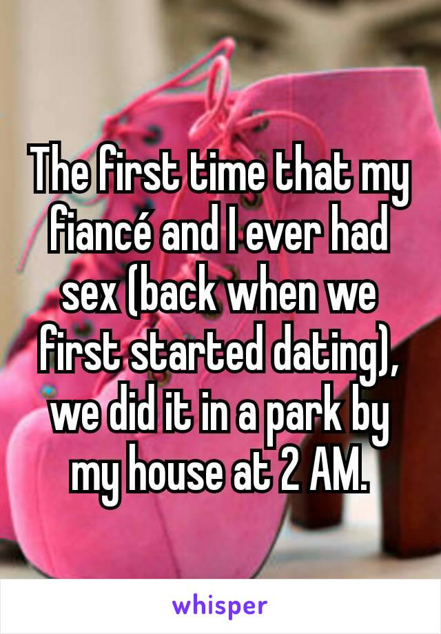 The first time that my fiancé and I ever had sex (back when we first started dating), we did it in a park by my house at 2 AM.