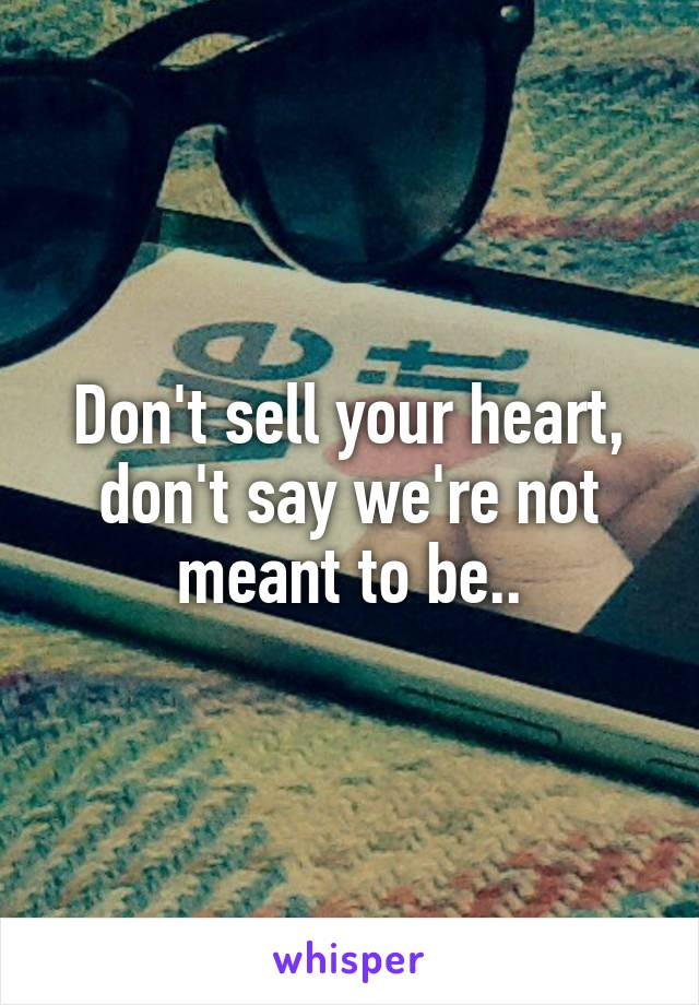 Don't sell your heart, don't say we're not meant to be..