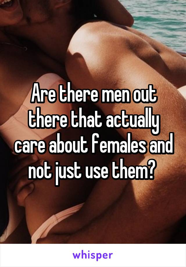 Are there men out there that actually care about females and not just use them?