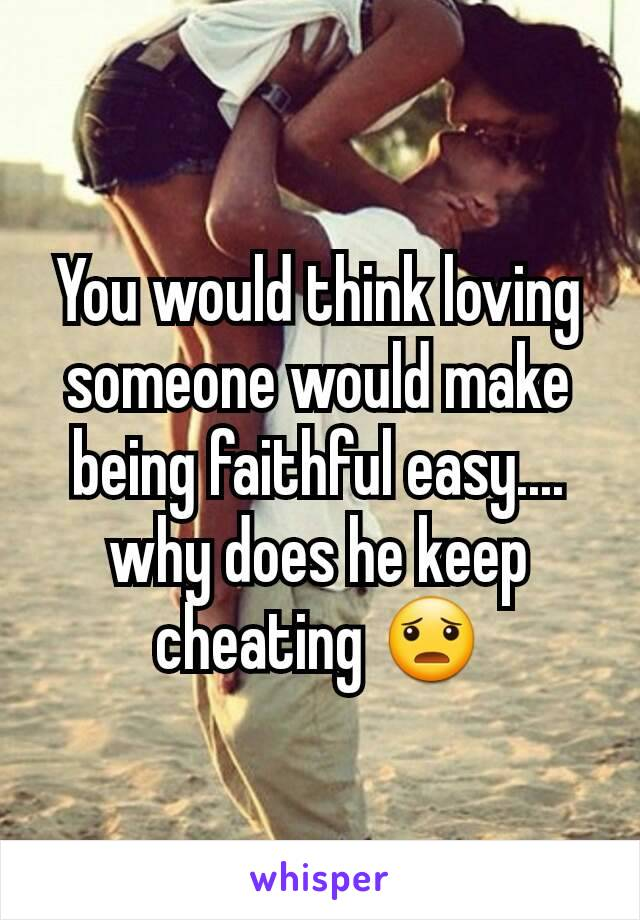 You would think loving someone would make being faithful easy.... why does he keep cheating 😦