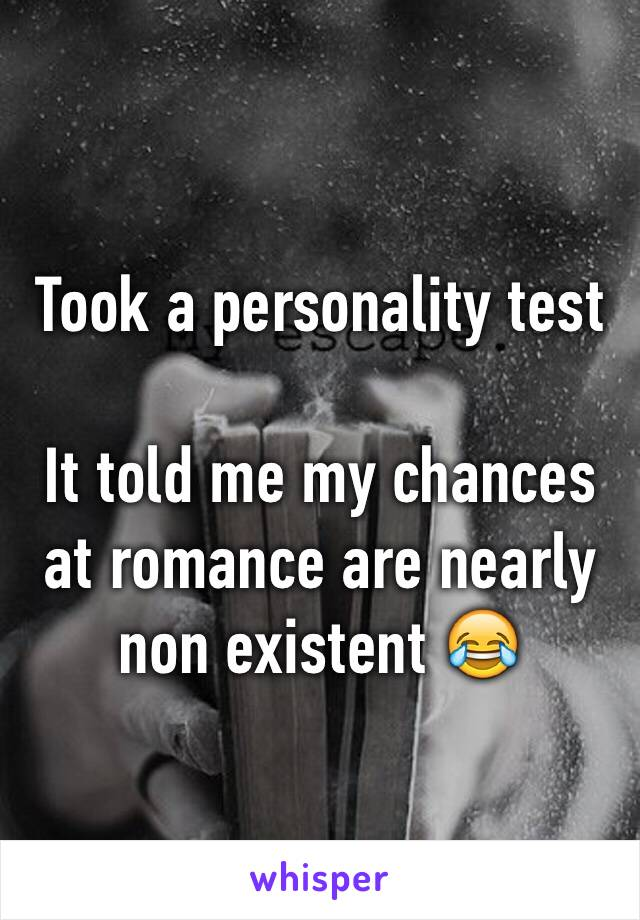 Took a personality test  It told me my chances at romance are nearly non existent 😂