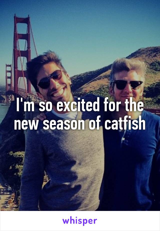 I'm so excited for the new season of catfish