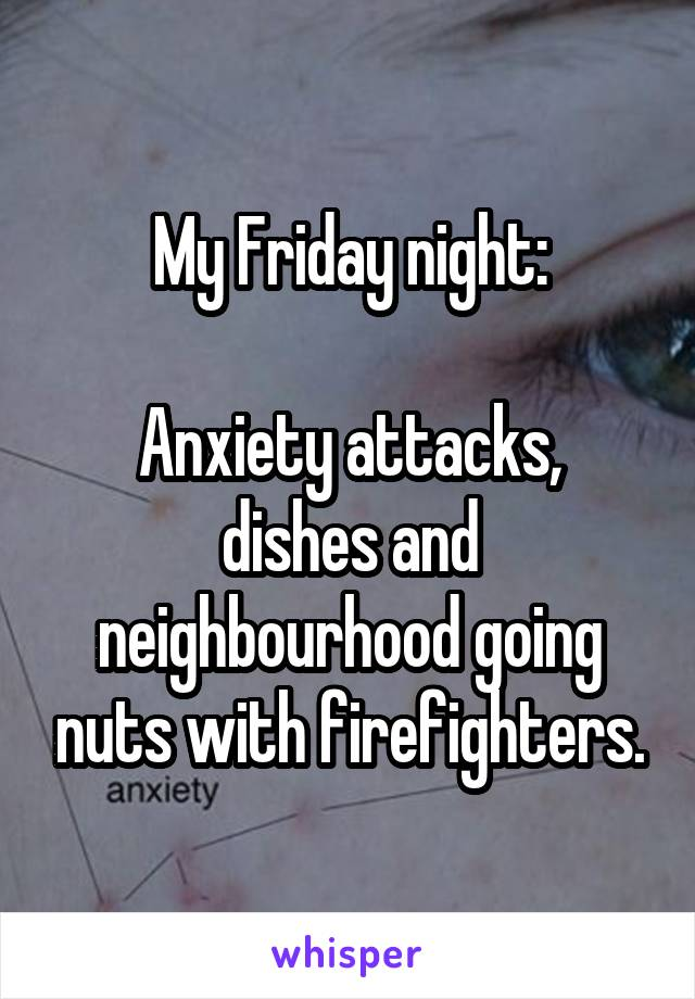 My Friday night:  Anxiety attacks, dishes and neighbourhood going nuts with firefighters.