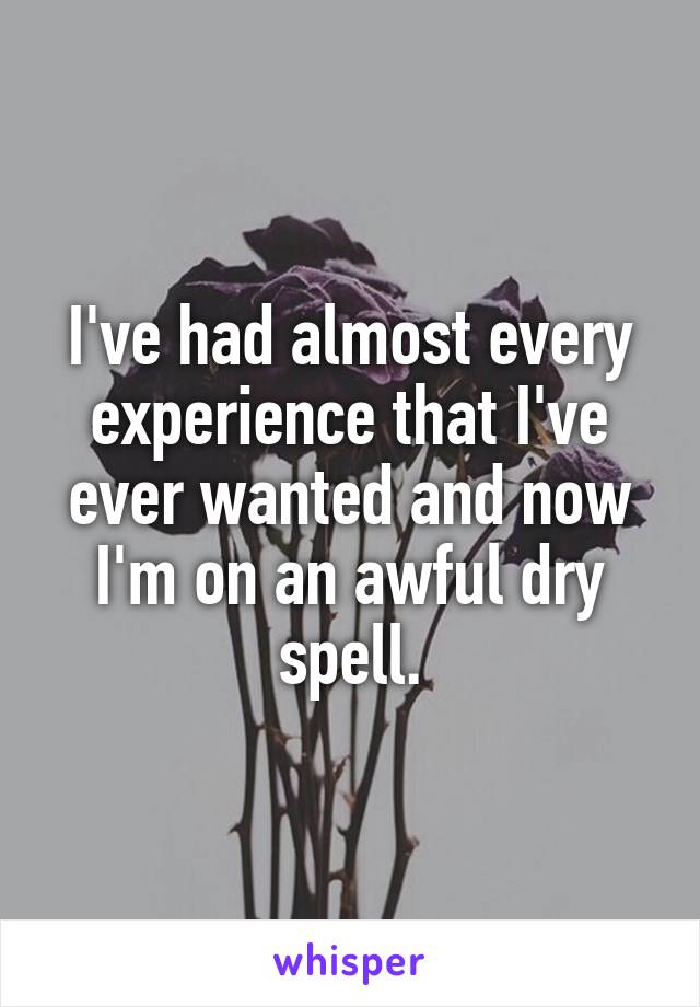 I've had almost every experience that I've ever wanted and now I'm on an awful dry spell.