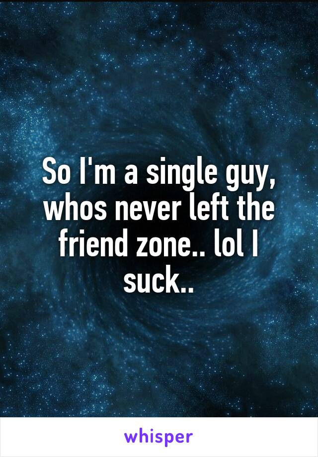 So I'm a single guy, whos never left the friend zone.. lol I suck..