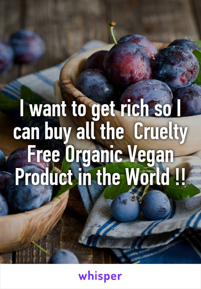 I want to get rich so I can buy all the  Cruelty Free Organic Vegan Product in the World !!