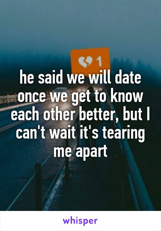 he said we will date once we get to know each other better, but I can't wait it's tearing me apart